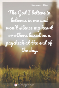 Meaning of The God I believe in believes in me and won't silence my heart or others based on a paycheck at the end of the day. - Shannon L. Alder quote photo - full hd4k quote wallpaper - Wall art and poster