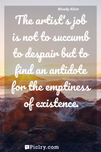Meaning of The artist's job is not to succumb to despair but to find an antidote for the emptiness of existence. - Woody Allen quote photo - full hd4k quote wallpaper - Wall art and poster