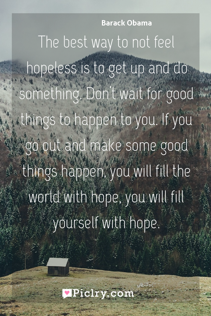 Meaning of The best way to not feel hopeless is to get up and do something. Don't wait for good things to happen to you. If you go out and make some good things happen, you will fill the world with hope, you will fill yourself with hope. - Barack Obama quote photo - full hd4k quote wallpaper - Wall art and poster