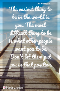 Meaning of The easiest thing to be in the world is you. The most difficult thing to be is what other people want you to be. Don't let them put you in that position. - Leo Buscaglia quote photo - full hd4k quote wallpaper - Wall art and poster