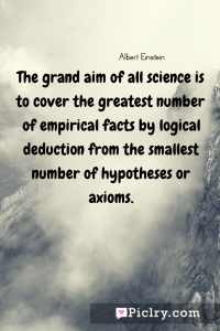 Meaning of The grand aim of all science is to cover the greatest number of empirical facts by logical deduction from the smallest number of hypotheses or axioms. - Albert Einstein quote photo - full hd4k quote wallpaper - Wall art and poster