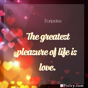 Meaning of The greatest pleasure of life is love. - Euripides quote images - full hd 4k quote wallpaper - Wall art and poster