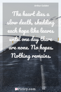 Meaning of The heart dies a slow death, shedding each hope like leaves until one day there are none. No hopes. Nothing remains. - Arthur Golden quote photo - full hd4k quote wallpaper - Wall art and poster