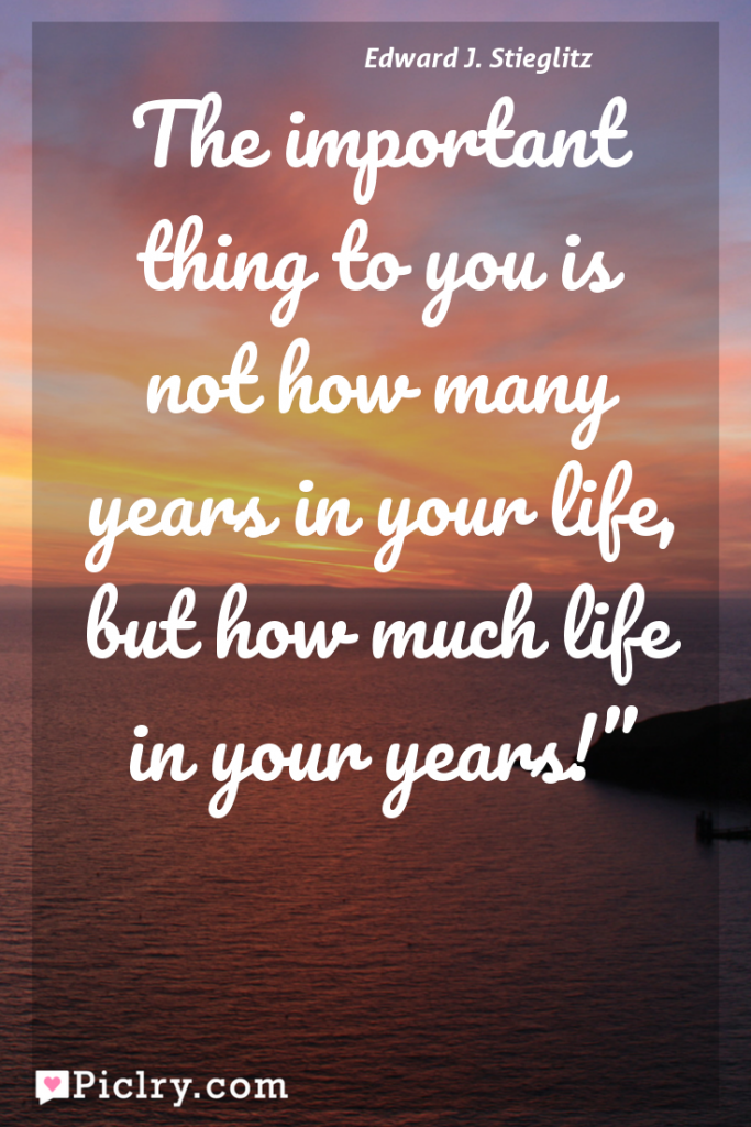 "Meaning of The important thing to you is not how many years in your life, but how much life in your years!"" - Edward J. Stieglitz quote photo - full hd 4k quote wallpaper - Wall art and poster"