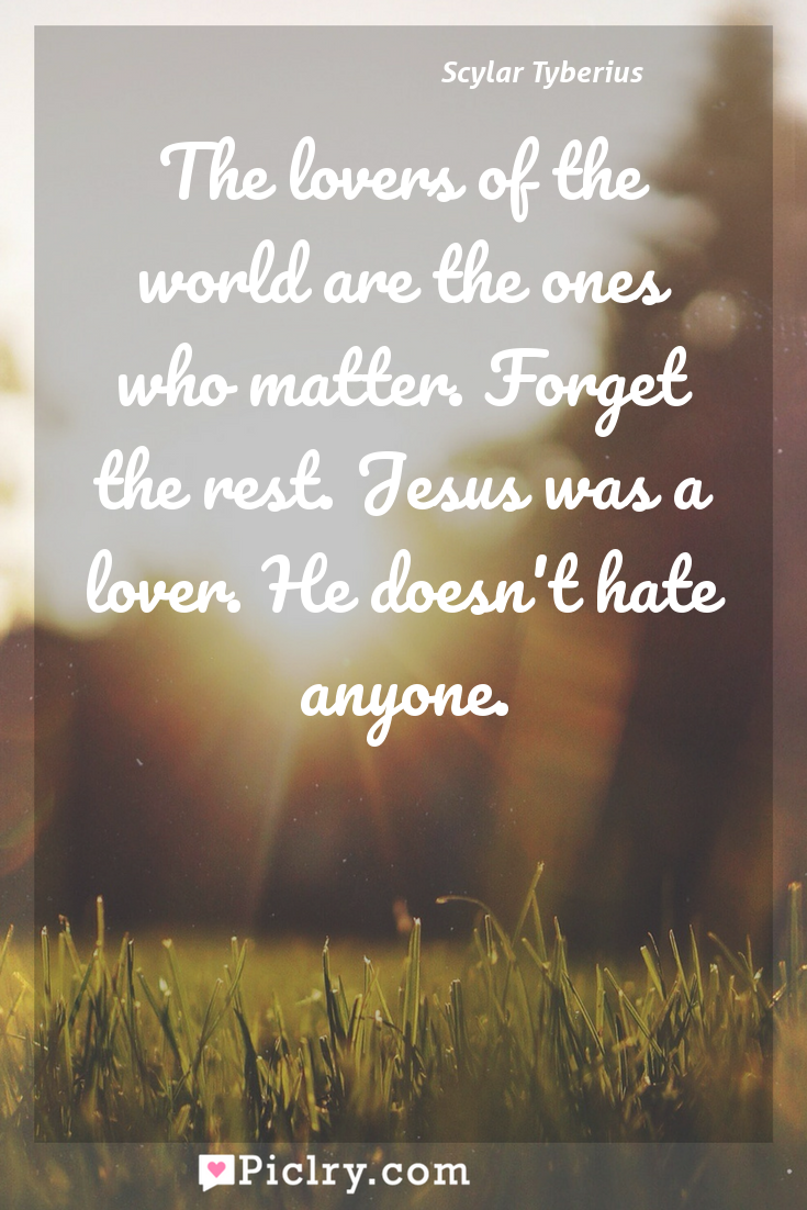 Meaning of The lovers of the world are the ones who matter. Forget the rest. Jesus was a lover. He doesn't hate anyone. - Scylar Tyberius quote photo - full hd4k quote wallpaper - Wall art and poster