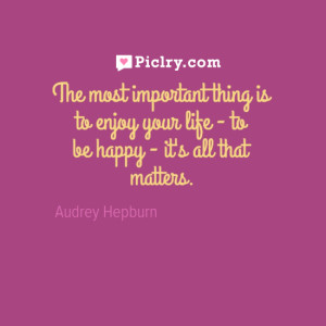 The most important thing is to enjoy your life Audrey Hepburn quote
