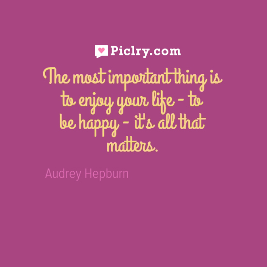 The Most Important Thing Is to Enjoy Life Audrey Hepburn Your