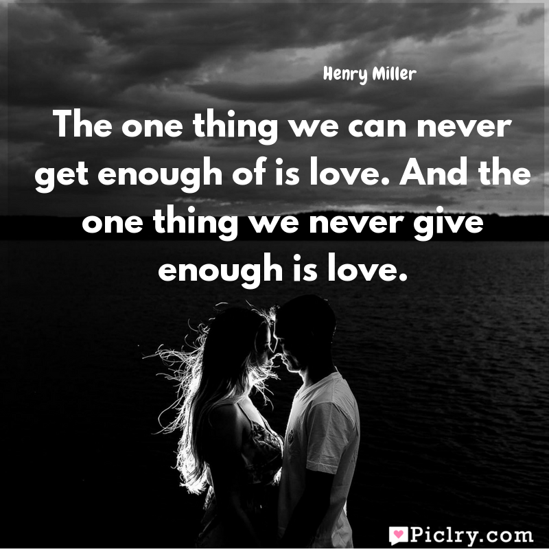 Meaning of The one thing we can never get enough of is love. And the one thing we never give enough is love. - Henry Miller quote images - Download full hd 4k quote wallpaper - Wall art and poster