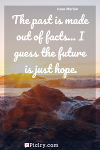 Meaning of The past is made out of facts... I guess the future is just hope. - Isaac Marion quote photo - full hd4k quote wallpaper - Wall art and poster