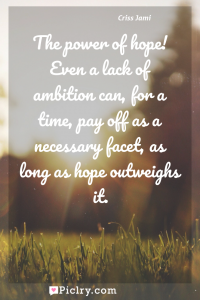 Meaning of The power of hope! Even a lack of ambition can, for a time, pay off as a necessary facet, as long as hope outweighs it. - Criss Jami quote photo - full hd4k quote wallpaper - Wall art and poster