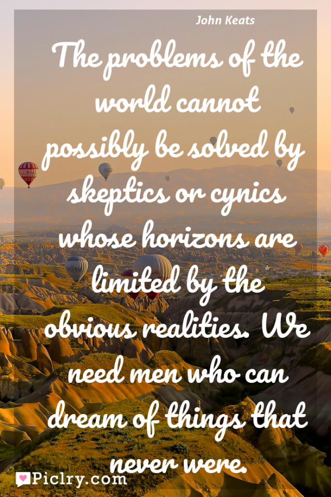 Meaning of The problems of the world cannot possibly be solved by skeptics or cynics whose horizons are limited by the obvious realities. We need men who can dream of things that never were. - John Keats quote photo - full hd4k quote wallpaper - Wall art and poster