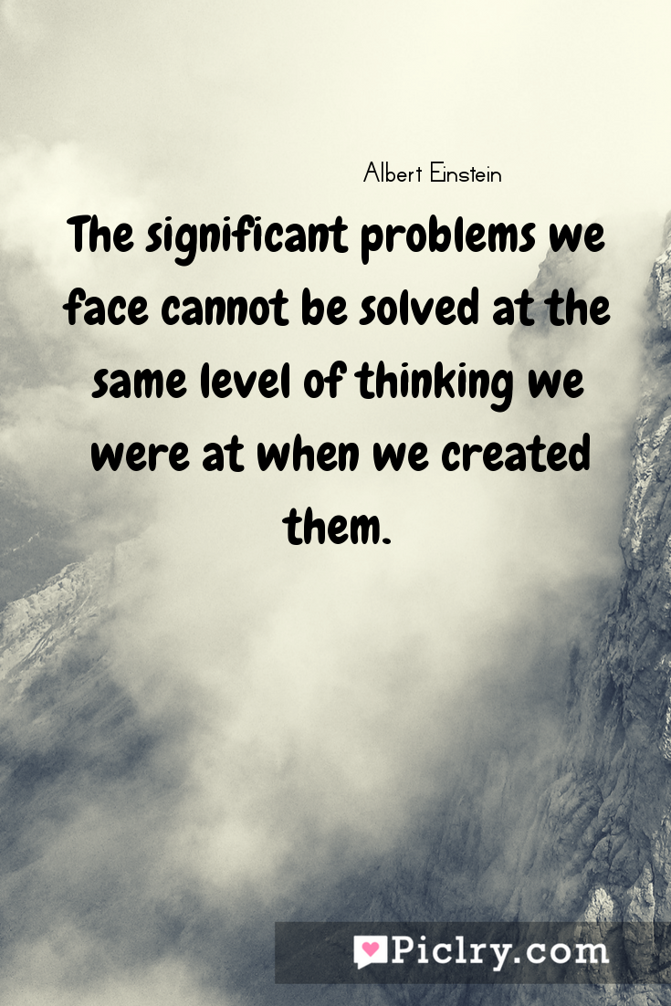 Meaning of The significant problems we face cannot be solved at the same level of thinking we were at when we created them. - Albert Einstein quote photo - full hd4k quote wallpaper - Wall art and poster