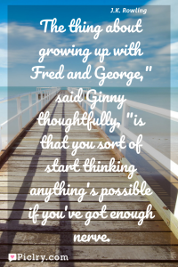 "Meaning of The thing about growing up with Fred and George,"" said Ginny thoughtfully, ""is that you sort of start thinking anything's possible if you've got enough nerve. - J.K. Rowling quote photo - full hd4k quote wallpaper - Wall art and poster"