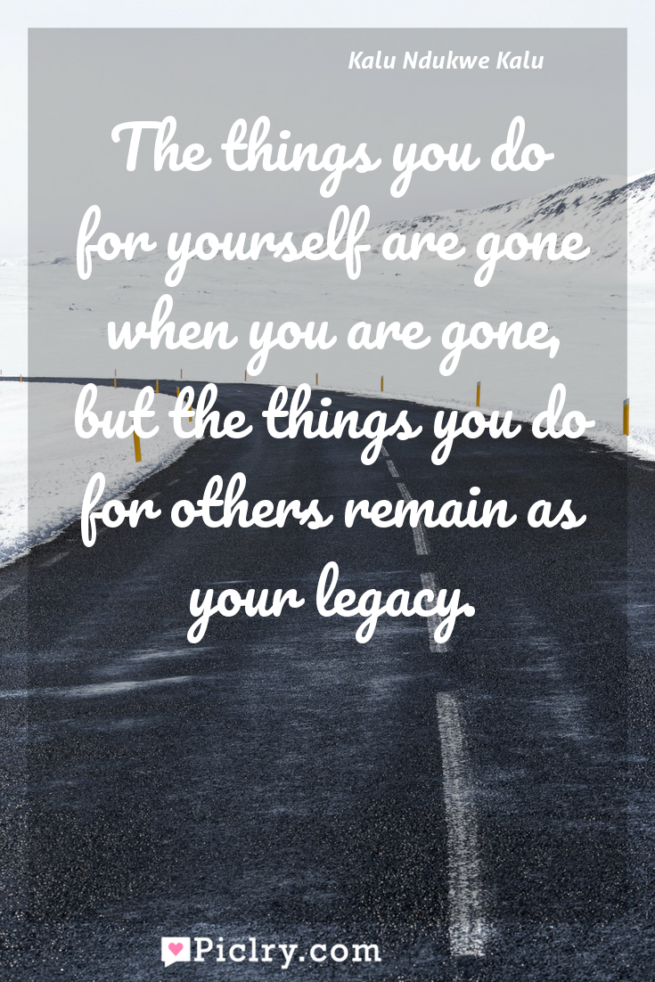 Meaning of The things you do for yourself are gone when you are gone, but the things you do for others remain as your legacy. - Kalu Ndukwe Kalu quote photo - full hd4k quote wallpaper - Wall art and poster