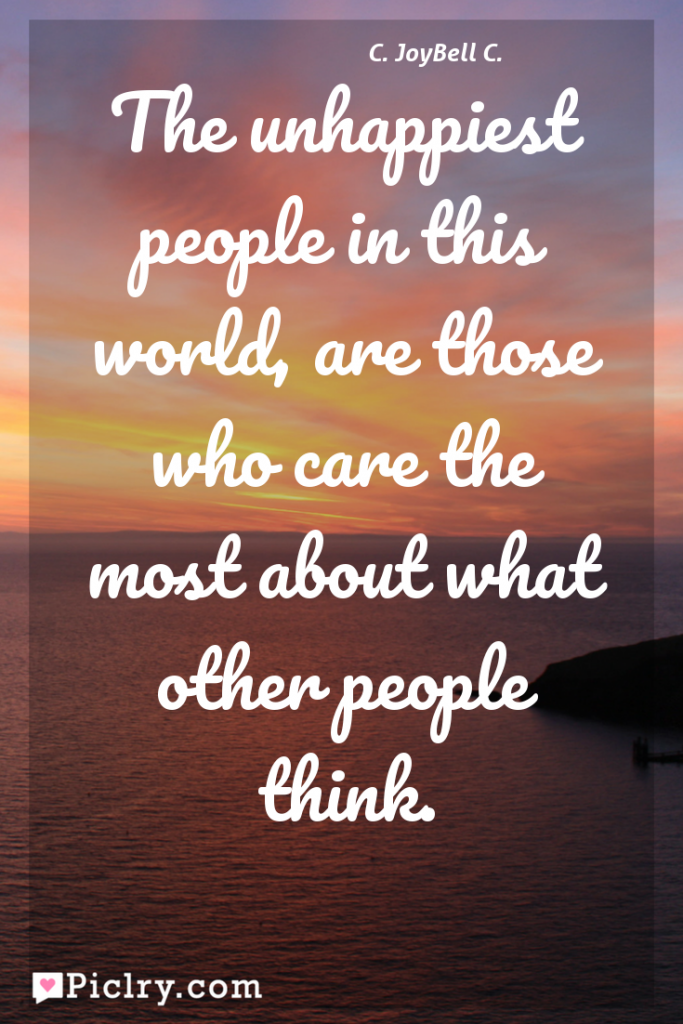 Meaning of The unhappiest people in this world, are those who care the most about what other people think. - C. JoyBell C. quote photo - full hd 4k quote wallpaper - Wall art and poster