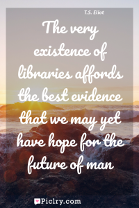 Meaning of The very existence of libraries affords the best evidence that we may yet have hope for the future of man - T.S. Eliot quote photo - full hd4k quote wallpaper - Wall art and poster