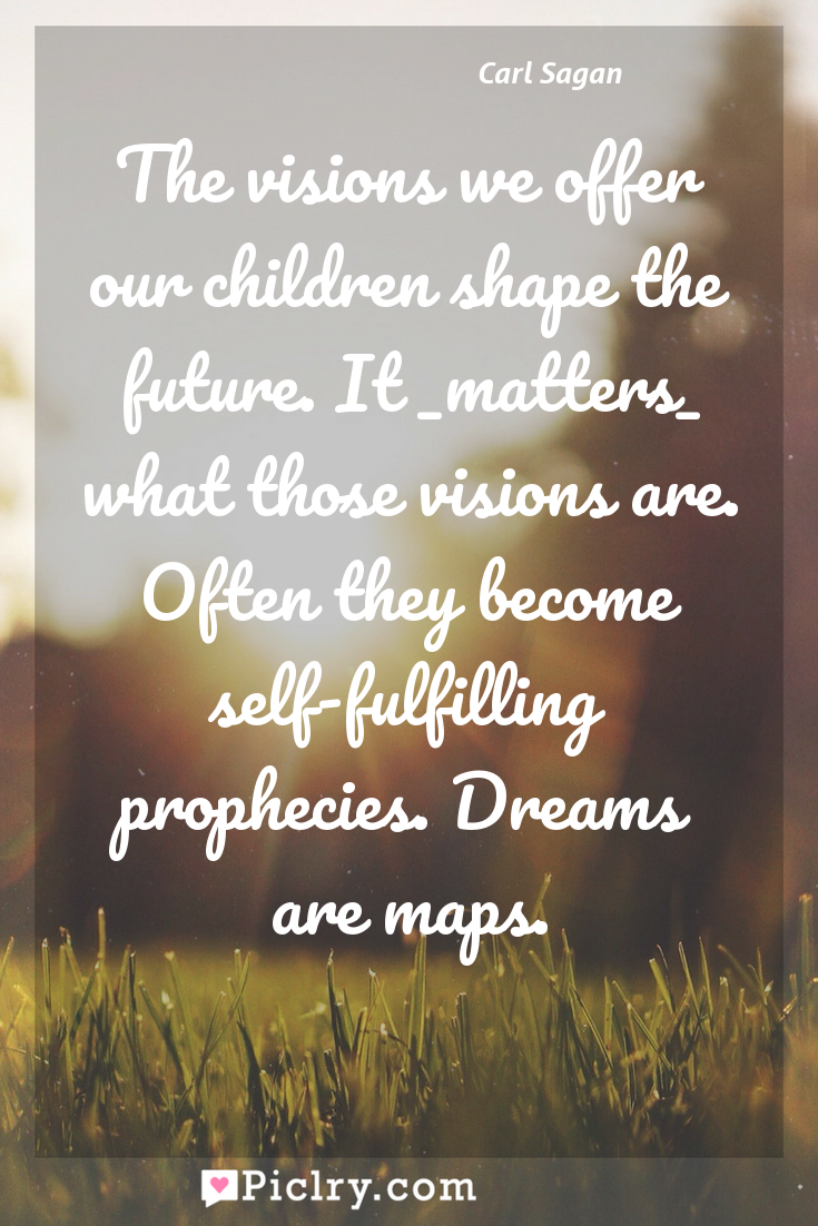 Meaning of The visions we offer our children shape the future. It _matters_ what those visions are. Often they become self-fulfilling prophecies. Dreams are maps. - Carl Sagan quote photo - full hd4k quote wallpaper - Wall art and poster