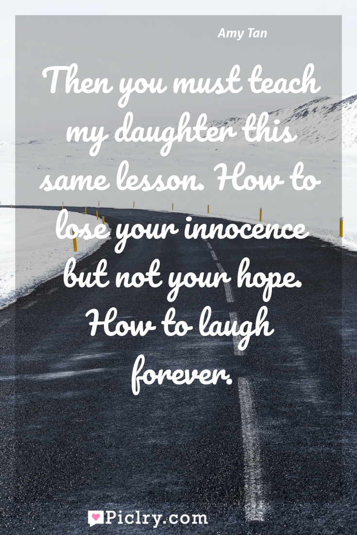 Meaning of Then you must teach my daughter this same lesson. How to lose your innocence but not your hope. How to laugh forever. - Amy Tan quote photo - full hd4k quote wallpaper - Wall art and poster