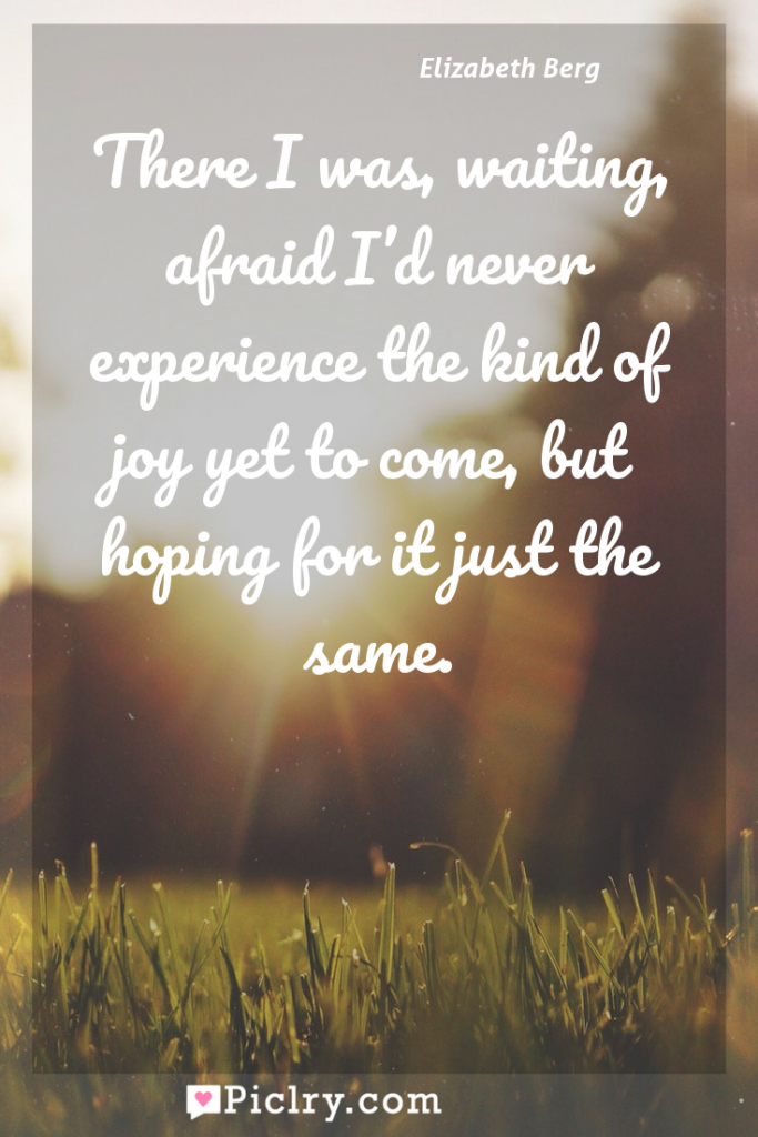 Meaning of There I was, waiting, afraid I'd never experience the kind of joy yet to come, but hoping for it just the same. - Elizabeth Berg quote photo - full hd4k quote wallpaper - Wall art and poster