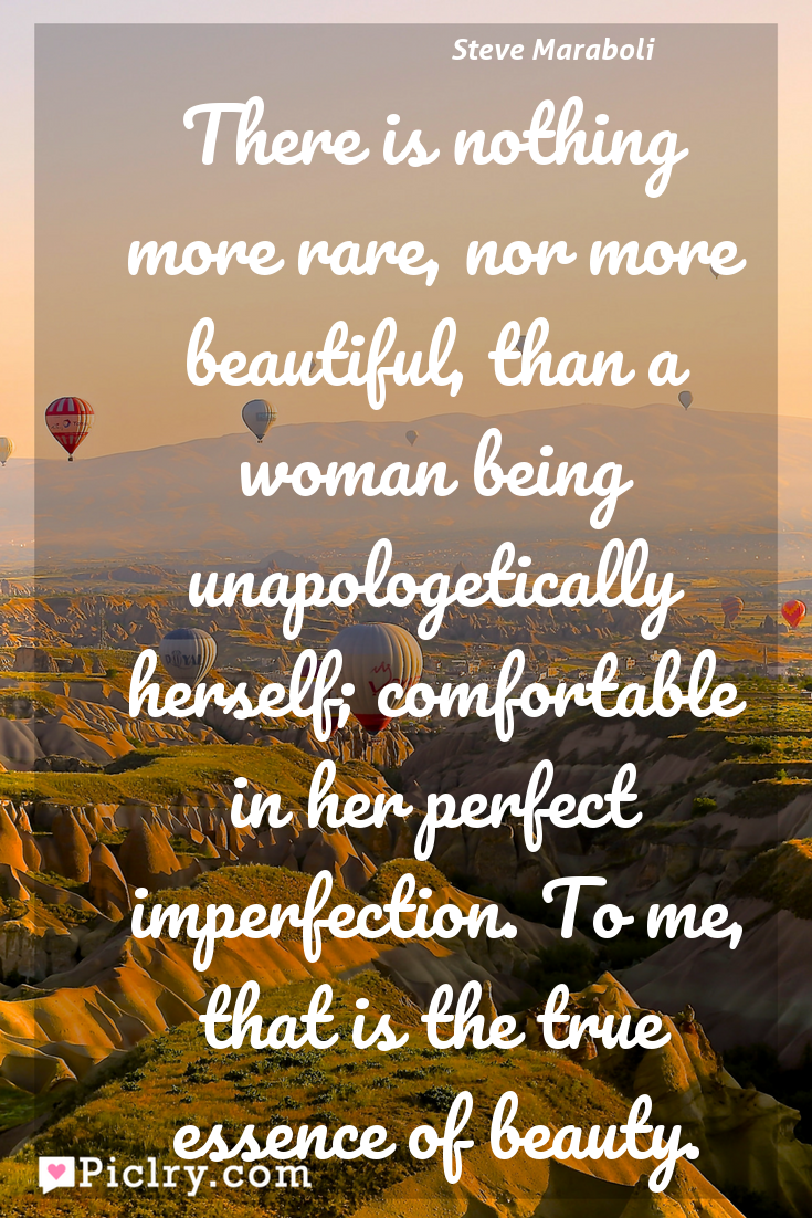 Meaning of There is nothing more rare, nor more beautiful, than a woman being unapologetically herself; comfortable in her perfect imperfection. To me, that is the true essence of beauty. - Steve Maraboli quote photo - full hd4k quote wallpaper - Wall art and poster