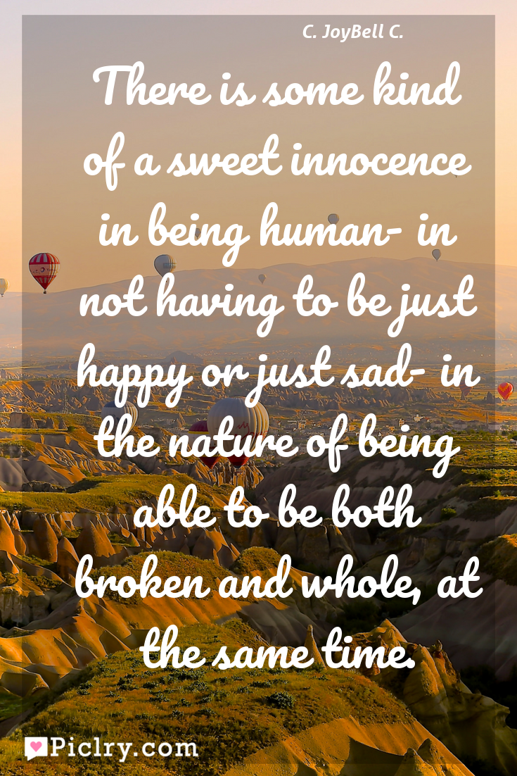 Meaning of There is some kind of a sweet innocence in being human- in not having to be just happy or just sad- in the nature of being able to be both broken and whole, at the same time. - C. JoyBell C. quote photo - full hd4k quote wallpaper - Wall art and poster