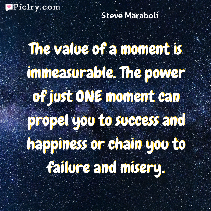 Meaning of The value of a moment is immeasurable. The power of just ONE moment can propel you to success and happiness or chain you to failure and misery. - Steve Maraboli quote photo - full hd 4k quote wallpaper - Wall art and poster
