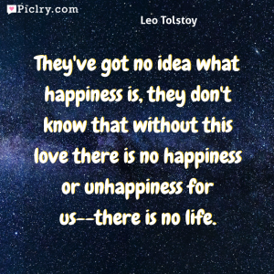 Meaning of They've got no idea what happiness is, they don't know that without this love there is no happiness or unhappiness for us--there is no life. - Leo Tolstoy quote photo - full hd 4k quote wallpaper - Wall art and poster