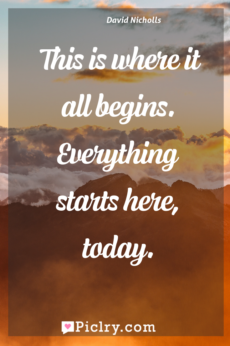 Meaning of This is where it all begins. Everything starts here, today. - David Nicholls quote photo - full hd4k quote wallpaper - Wall art and poster