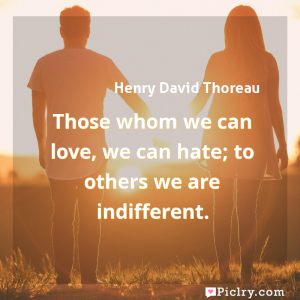 Meaning of Those whom we can love, we can hate; to others we are indifferent. - Henry David Thoreau quote images - full hd 4k quote wallpaper - Wall art and poster