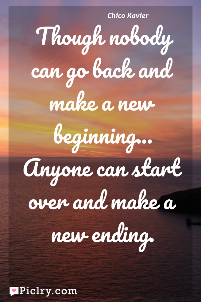 Meaning of ?Though nobody can go back and make a new beginning... Anyone can start over and make a new ending. - Chico Xavier quote photo - full hd 4k quote wallpaper - Wall art and poster