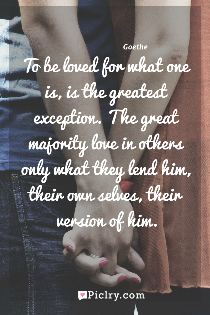 Meaning of To be loved for what one is, is the greatest exception. The great majority love in others only what they lend him, their own selves, their version of him. - Goethe quote photo - full hd4k quote wallpaper - Wall art and poster
