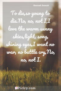Meaning of To die,so young to die.No, no, not I,I love the warm sunny skies,light, song, shining eyes,I want no war, no battle cry,No, no, not I. - Hannah Senesh quote photo - full hd4k quote wallpaper - Wall art and poster