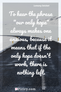 "Meaning of To hear the phrase ""our only hope"" always makes one anxious, because it means that if the only hope doesn't work, there is nothing left. - Lemony Snicket quote photo - full hd4k quote wallpaper - Wall art and poster"