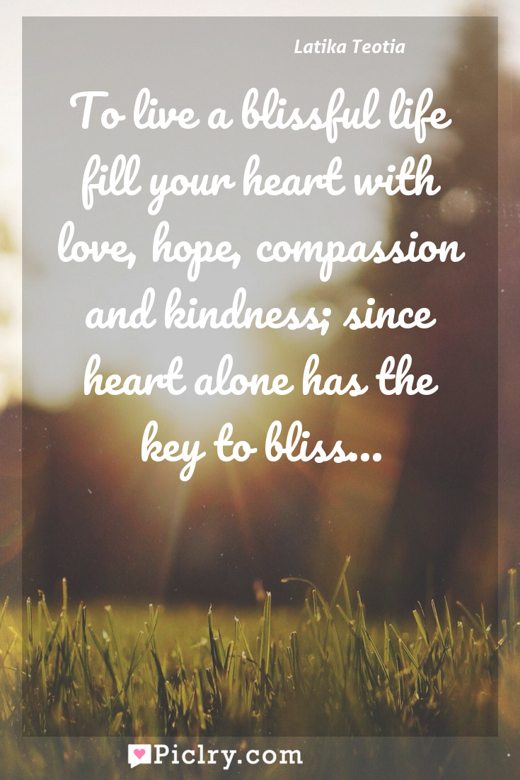 Meaning of To live a blissful life fill your heart with love, hope, compassion and kindness; since heart alone has the key to bliss... - Latika Teotia quote photo - full hd4k quote wallpaper - Wall art and poster