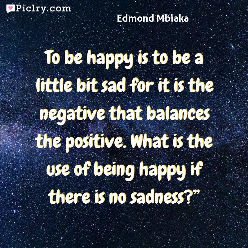 "Meaning of To be happy is to be a little bit sad for it is the negative that balances the positive. What is the use of being happy if there is no sadness?"" - Edmond Mbiaka quote photo - full hd 4k quote wallpaper - Wall art and poster"