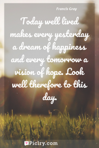 Meaning of Today well lived makes every yesterday a dream of happiness and every tomorrow a vision of hope. Look well therefore to this day. - Francis Gray quote photo - full hd4k quote wallpaper - Wall art and poster
