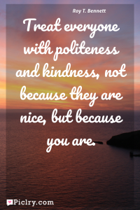 Meaning of Treat everyone with politeness and kindness, not because they are nice, but because you are. - Roy T. Bennett quote photo - full hd 4k quote wallpaper - Wall art and poster
