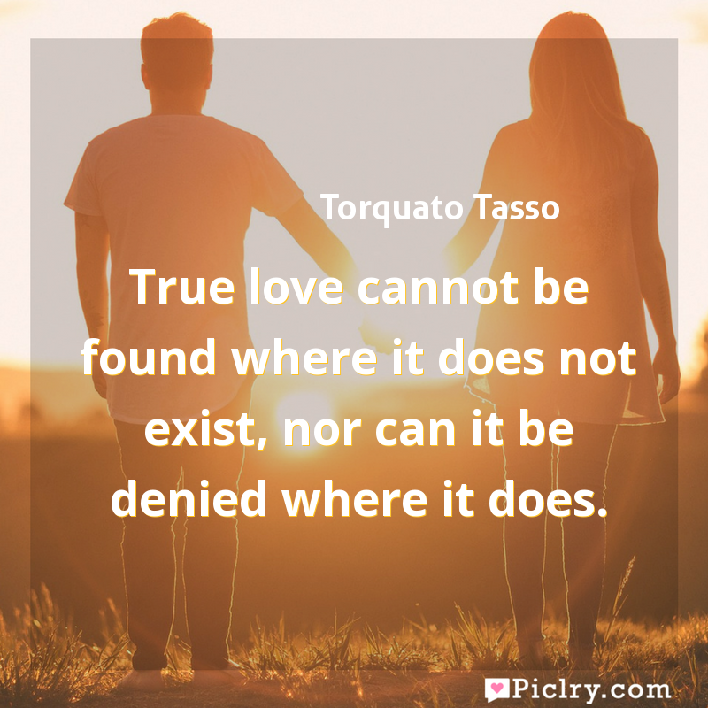 Meaning of True love cannot be found where it does not exist, nor can it be denied where it does. - Torquato Tasso quote images - full hd 4k quote wallpaper - Wall art and poster