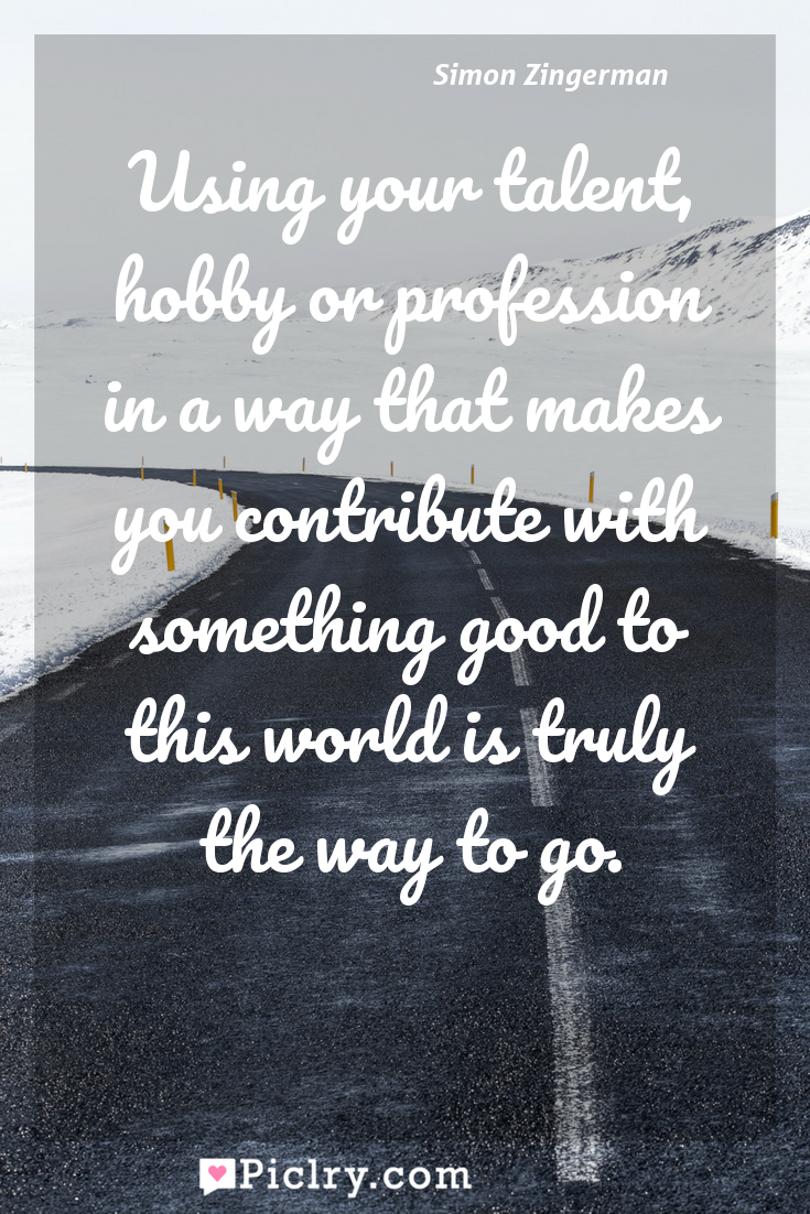 Meaning of Using your talent, hobby or profession in a way that makes you contribute with something good to this world is truly the way to go. - Simon Zingerman quote photo - full hd4k quote wallpaper - Wall art and poster