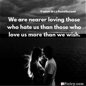 Meaning of We are nearer loving those who hate us than those who love us more than we wish. - Francois de La Rochefoucauld quote images - Download full hd 4k quote wallpaper - Wall art and poster