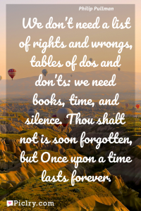 Meaning of We don't need a list of rights and wrongs, tables of dos and don'ts: we need books, time, and silence. Thou shalt not is soon forgotten, but Once upon a time lasts forever. - Philip Pullman quote photo - full hd4k quote wallpaper - Wall art and poster