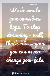 Meaning of We dream to give ourselves hope. To stop dreaming - well, that's like saying you can never change your fate. - Amy Tan quote photo - full hd4k quote wallpaper - Wall art and poster