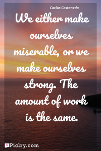 Meaning of We either make ourselves miserable, or we make ourselves strong. The amount of work is the same. - Carlos Castaneda quote photo - full hd 4k quote wallpaper - Wall art and poster
