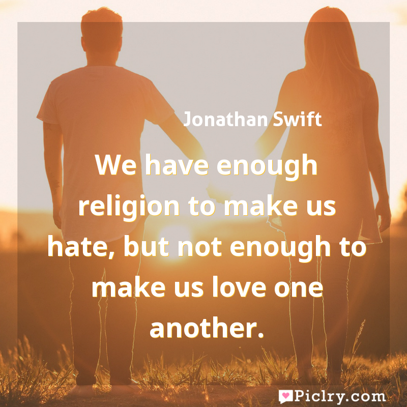 we have enough religion to make us hate but not enough to make us love one another