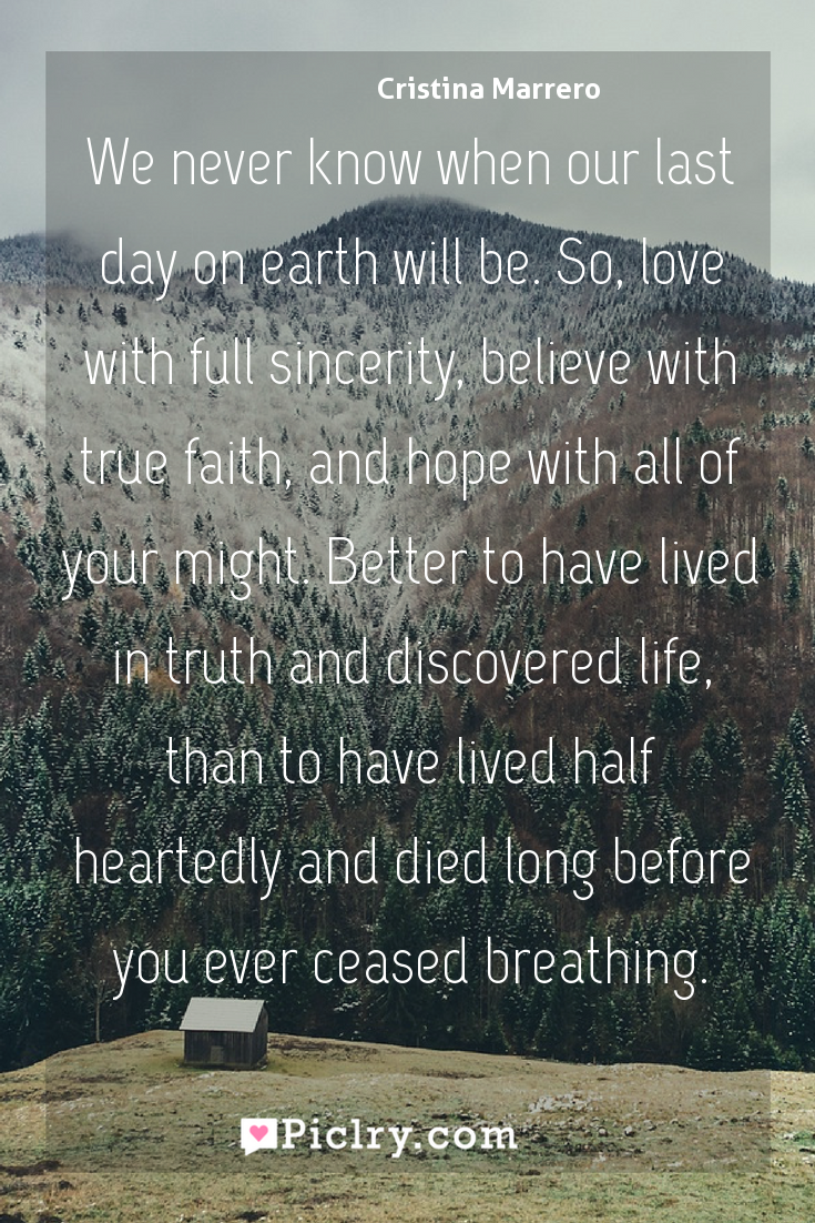 Meaning of We never know when our last day on earth will be. So, love with full sincerity, believe with true faith, and hope with all of your might. Better to have lived in truth and discovered life, than to have lived half heartedly and died long before you ever ceased breathing. - Cristina Marrero quote photo - full hd4k quote wallpaper - Wall art and poster