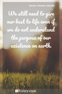 Meaning of We still need to give our best to life even if we do not understand the purpose of our existence on earth. - Janvier Chouteu-Chando quote photo - full hd4k quote wallpaper - Wall art and poster