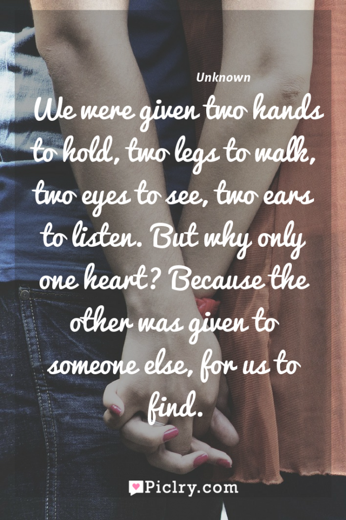 Meaning of We were given two hands to hold, two legs to walk, two eyes to see, two ears to listen. But why only one heart? Because the other was given to someone else, for us to find. - Unknown quote photo - full hd4k quote wallpaper - Wall art and poster