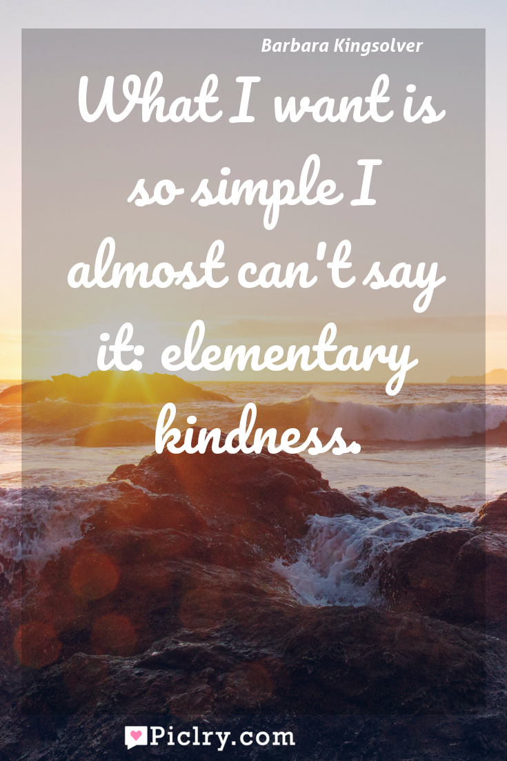Meaning of What I want is so simple I almost can't say it: elementary kindness. - Barbara Kingsolver quote photo - full hd4k quote wallpaper - Wall art and poster