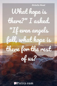 "Meaning of What hope is there?"" I asked. ""If even angels fall, what hope is there for the rest of us? - Richelle Mead quote photo - full hd4k quote wallpaper - Wall art and poster"