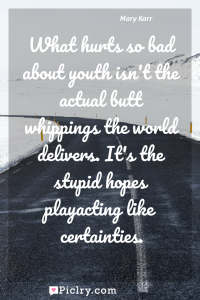 Meaning of What hurts so bad about youth isn't the actual butt whippings the world delivers. It's the stupid hopes playacting like certainties. - Mary Karr quote photo - full hd4k quote wallpaper - Wall art and poster